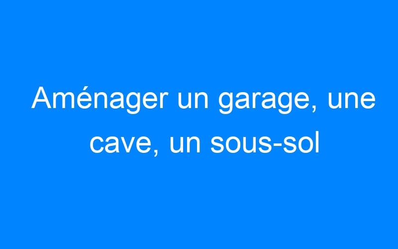 Aménager un garage, une cave, un sous-sol