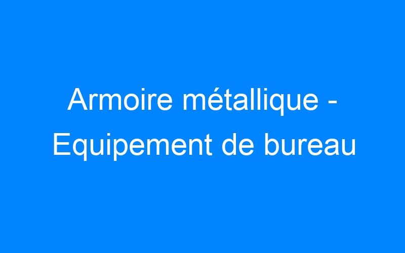 Armoire métallique – Equipement de bureau
