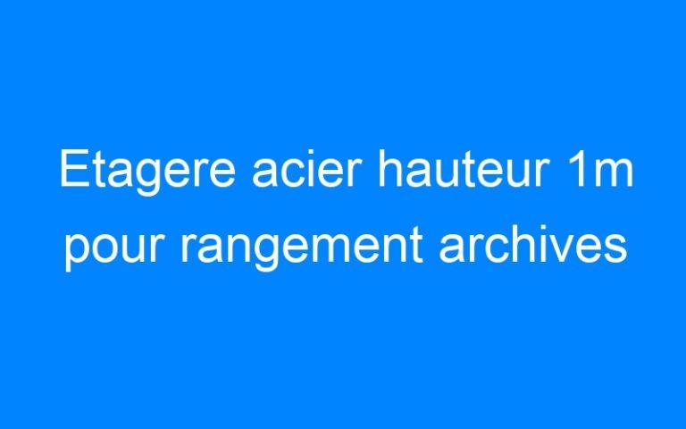 Etagere acier hauteur 1m pour rangement archives