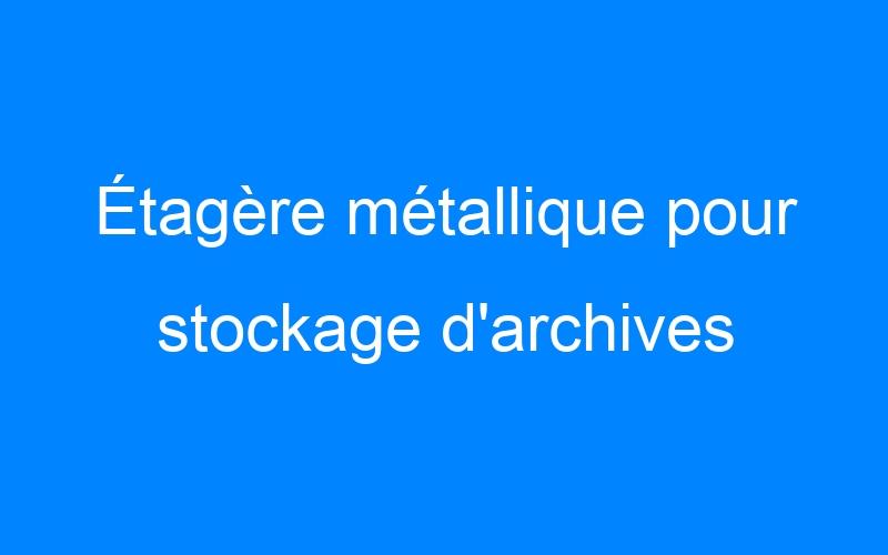 Étagère métallique pour stockage d'archives