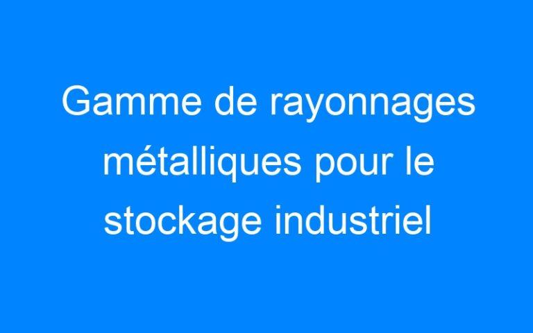Gamme de rayonnages métalliques pour le stockage industriel