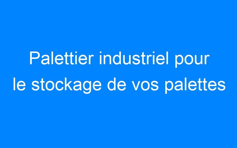 Palettier industriel pour le stockage de vos palettes