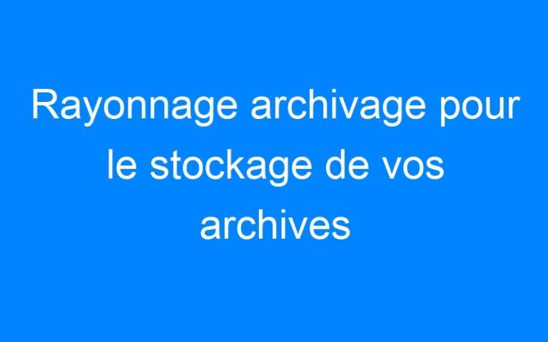 Rayonnage archivage pour le stockage de vos archives