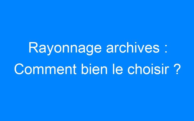 Rayonnage archives : Comment bien le choisir ?