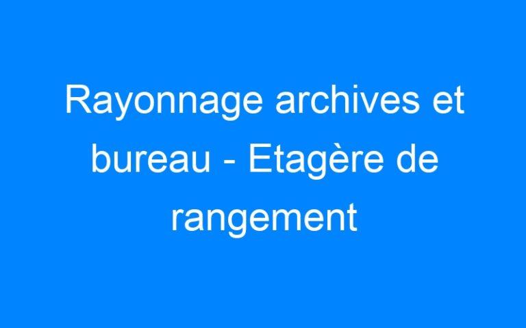 Rayonnage archives et bureau – Etagère de rangement