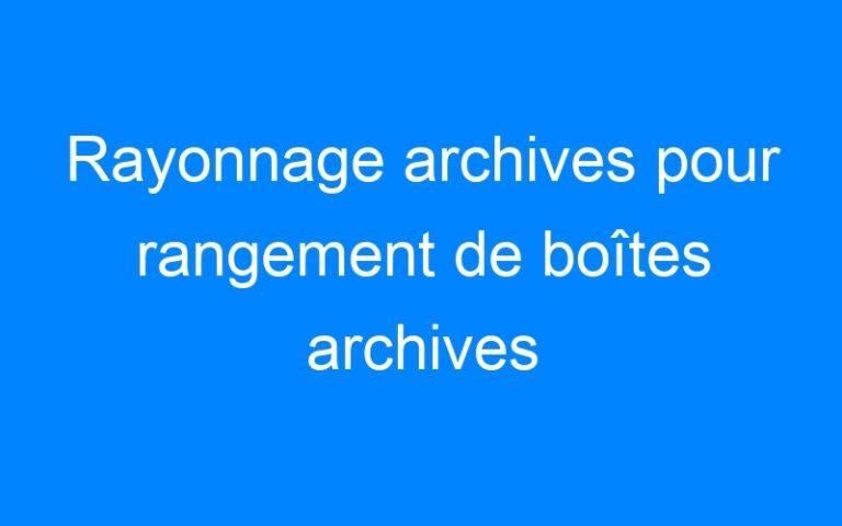 Rayonnage archives pour rangement de boîtes archives