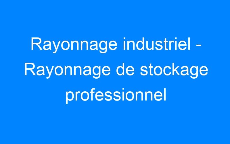 Rayonnage industriel – Rayonnage de stockage professionnel