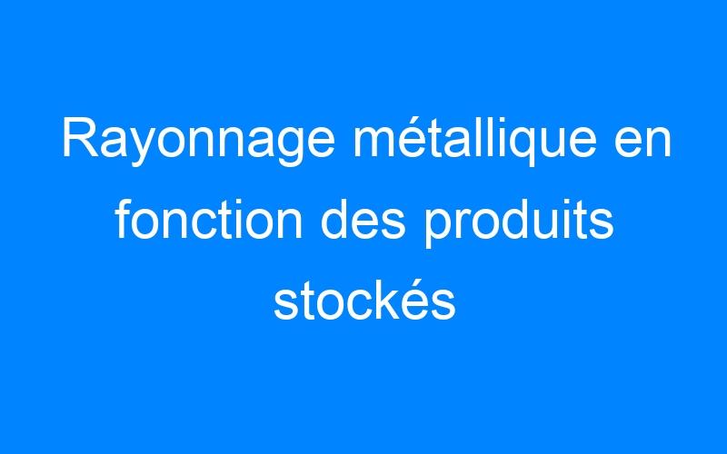 Rayonnage métallique en fonction des produits stockés