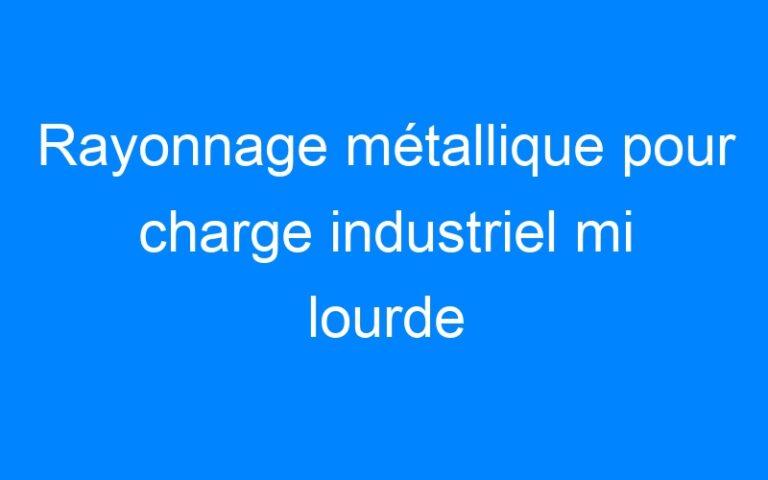 Rayonnage métallique pour charge industriel mi lourde