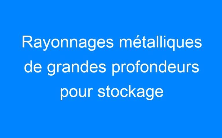 Rayonnages métalliques de grandes profondeurs pour stockage