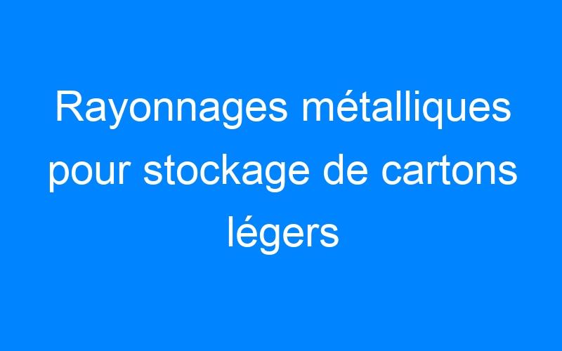 Rayonnages métalliques pour stockage de cartons légers