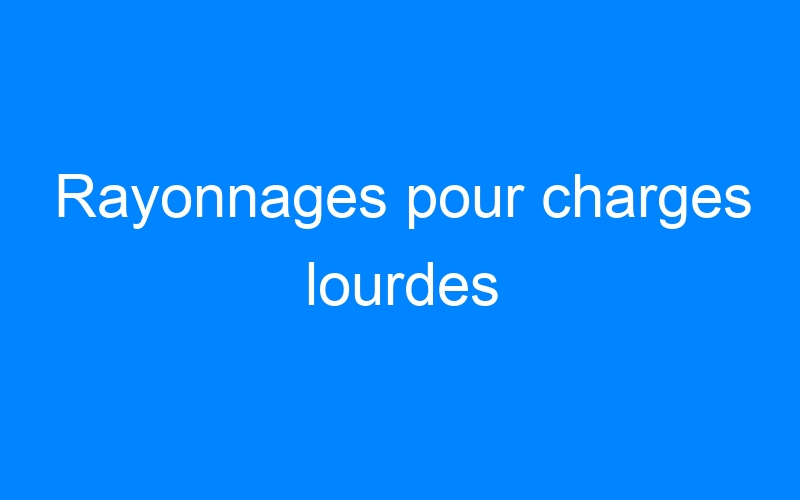 Rayonnages pour charges lourdes
