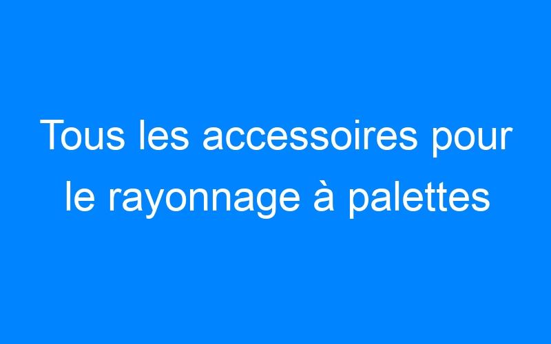 Tous les accessoires pour le rayonnage à palettes