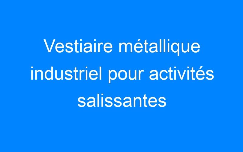 Vestiaire métallique industriel pour activités salissantes