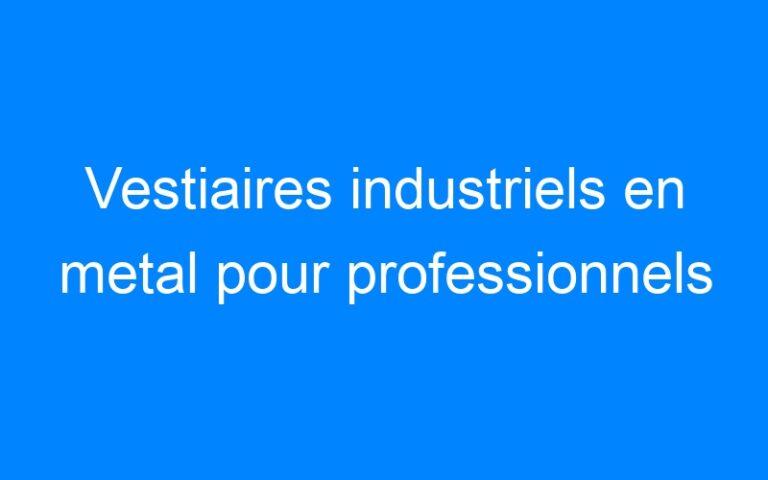 Vestiaires industriels en metal pour professionnels