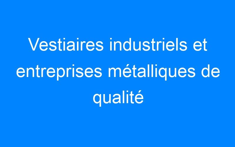 Vestiaires industriels et entreprises métalliques de qualité