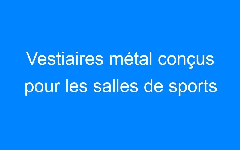 Vestiaires métal conçus pour les salles de sports