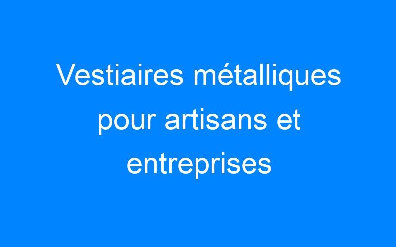Vestiaires métalliques pour artisans et entreprises